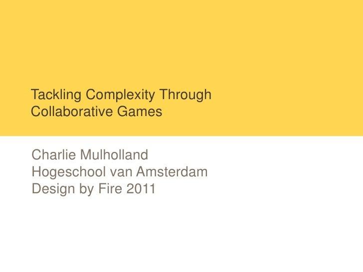 Tackling Complexity ThroughCollaborative GamesCharlie MulhollandHogeschool van AmsterdamDesign by Fire 2011