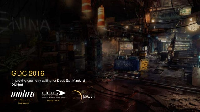 Improving geometry culling for Deus Ex : Mankind Divided GDC 2016 Otso Mäkinen Sampo Lappalainen Nicolas Trudel
