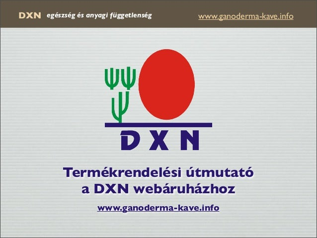 DXN www.ganoderma-kave.infoegészség és anyagi függetlenség Termékrendelési útmutató a DXN webáruházhoz www.ganoderma-kave....