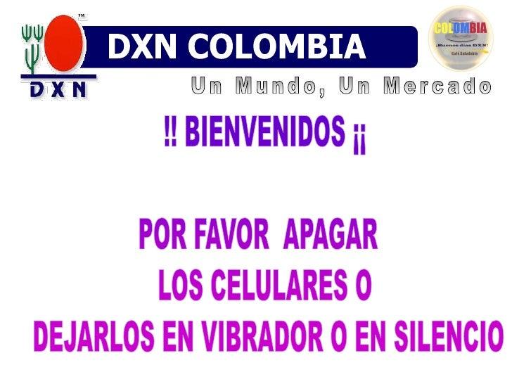 DXN COLOMBIA<br />Un Mundo, Un Mercado<br />!! BIENVENIDOS ¡¡POR FAVOR  APAGAR  LOS CELULARES O DEJARLOS EN VIBRADOR O EN ...