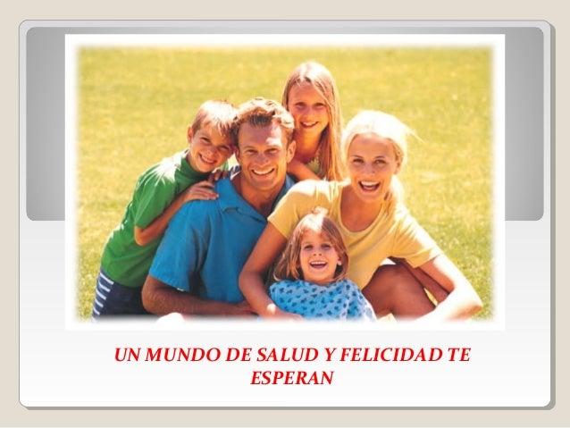 UN MUNDO DE SALUD Y FELICIDAD TE  ESPERAN
