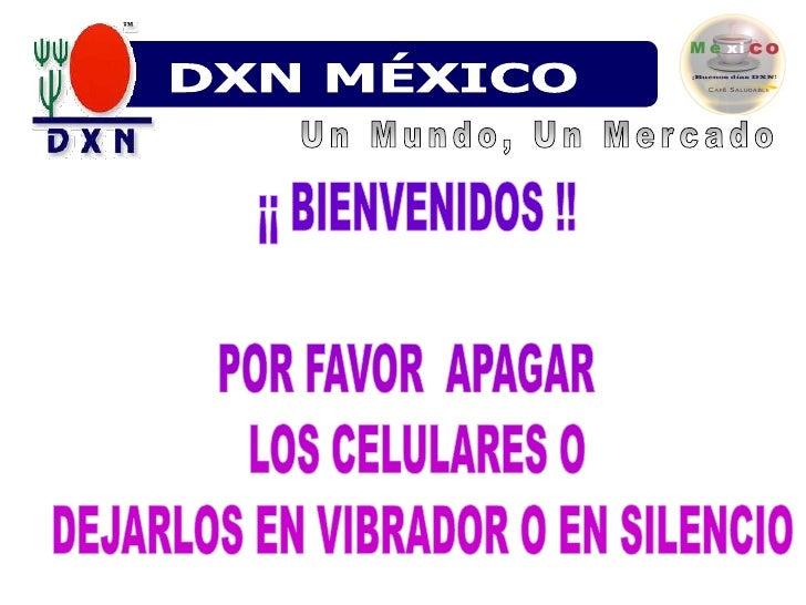 DXN MÉXICO<br />Un Mundo, Un Mercado<br />¡¡BIENVENIDOS !!POR FAVOR  APAGAR  LOS CELULARES O DEJARLOS EN VIBRADOR O EN SIL...