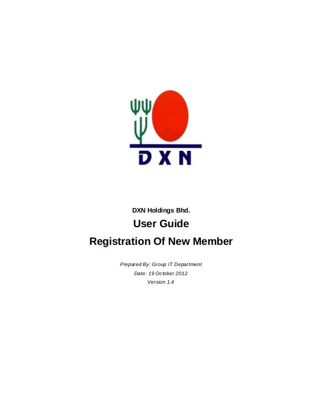 DXN Holdings Bhd. User Guide Registration Of New Member Prepared By: Group IT Department Date: 19 October 2012 Version 1.4