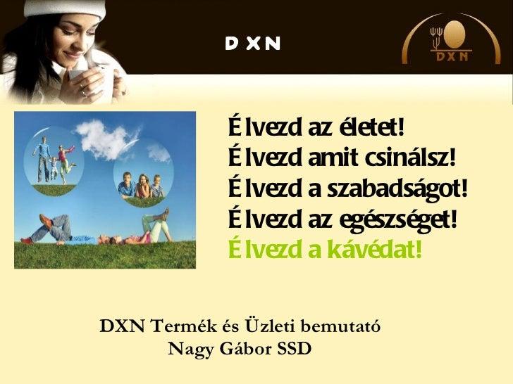 DXN Termék és Üzleti bemutató Nagy Gábor SSD Élvezd az életet! Élvezd amit csinálsz! Élvezd a szabadságot! Élvezd az egész...