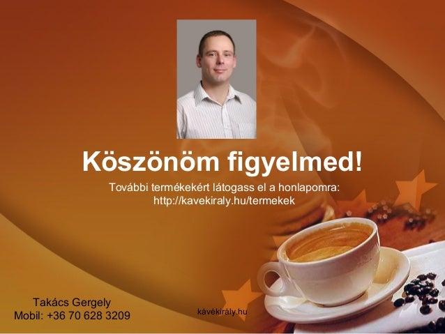 Köszönöm figyelmed! kávékirály.hu További termékekért látogass el a honlapomra: http://kavekiraly.hu/termekek Takács Gerge...