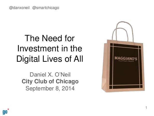 The Need for  Investment in the  Digital Lives of All  Daniel X. O'Neil  City Club of Chicago  September 8, 2014  1  @danx...