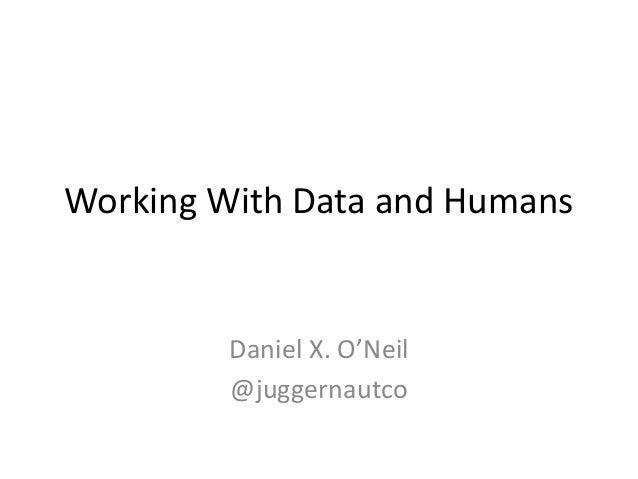 Working With Data and Humans Daniel X. O'Neil @juggernautco