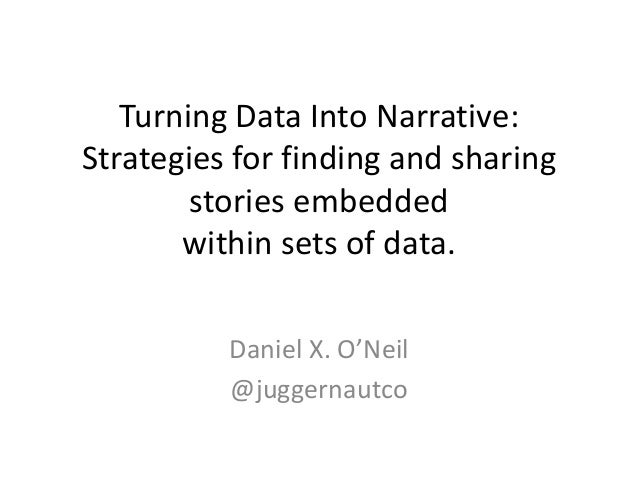 Turning Data Into Narrative:Strategies for finding and sharingstories embeddedwithin sets of data.Daniel X. O'Neil@juggern...