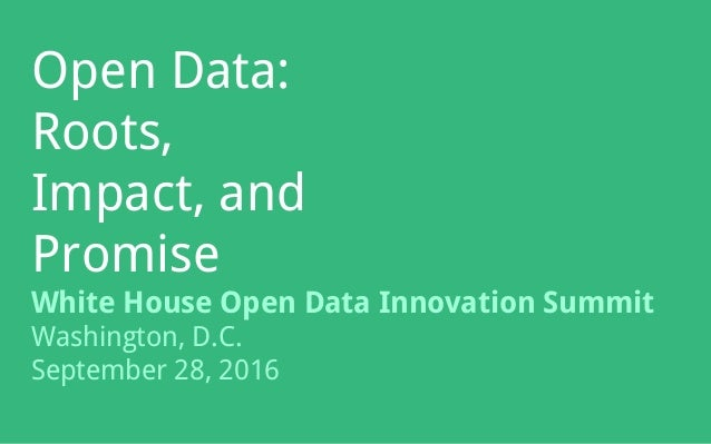 Open Data: Roots, Impact, and Promise White House Open Data Innovation Summit Washington, D.C. September 28, 2016