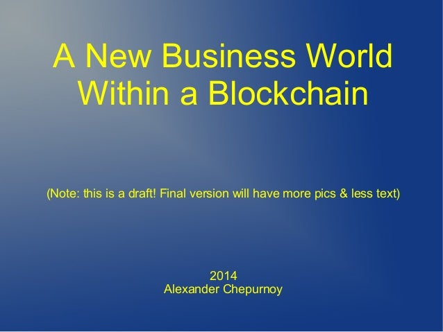 A New Business World Within a Blockchain (Note: this is a draft! Final version will have more pics & less text) 2014 Alexa...