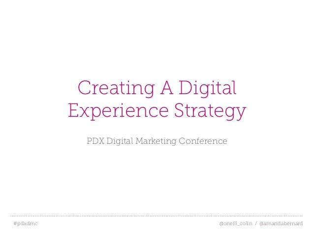 #pdxdmc! @oneill_colin / @amandabernardCreating A DigitalExperience StrategyPDX Digital Marketing Conference