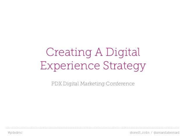 #pdxdmc! @oneill_colin / @amandabernardCreating A DigitalExperience StrategyPDX Digital Marketing Conference