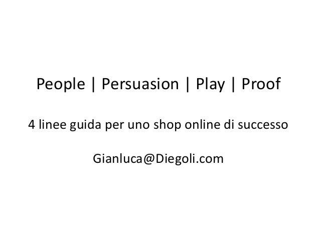 People | Persuasion | Play | Proof 4 linee guida per uno shop online di successo Gianluca@Diegoli.com
