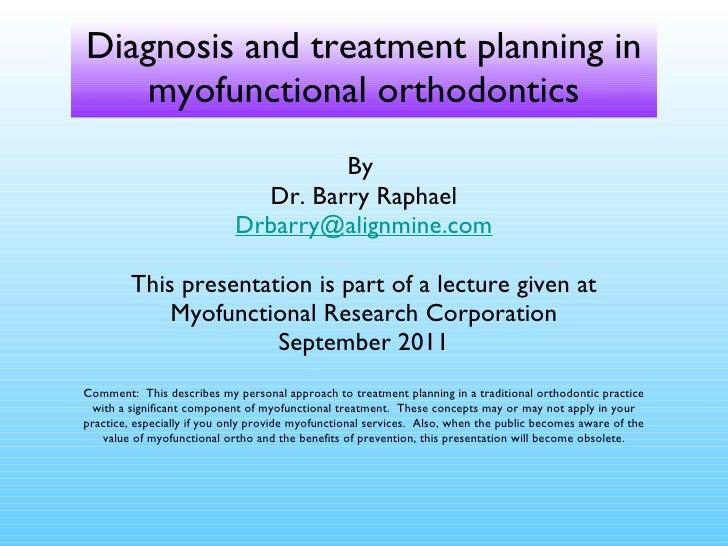 Diagnosis and treatment planning in myofunctional orthodontics <ul><li>By  </li></ul><ul><li>Dr. Barry Raphael </li></ul><...