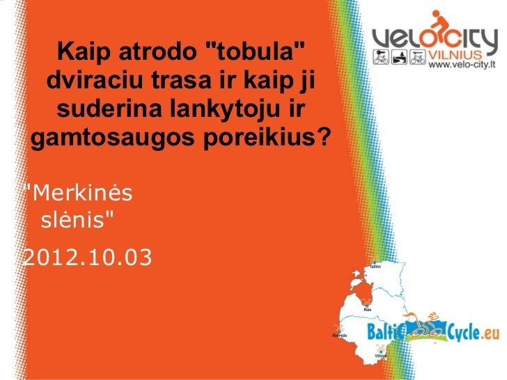 """Kaip atrodo """"tobula"""" dviraciu trasa ir kaip ji  suderina lankytoju irgamtosaugos poreikius?""""Merkinės slėnis""""2012.10.03"""