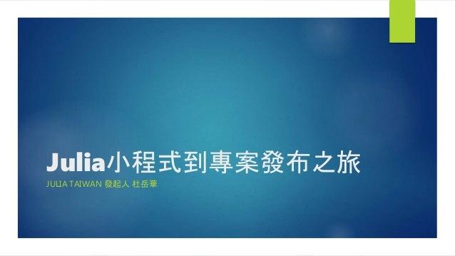 Julia小程式到專案發布之旅 JULIA TAIWAN 發起人 杜岳華