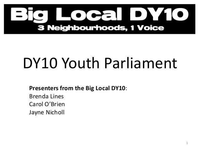 DY10 Youth Parliament Presenters from the Big Local DY10: Brenda Lines Carol O'Brien Jayne Nicholl 1
