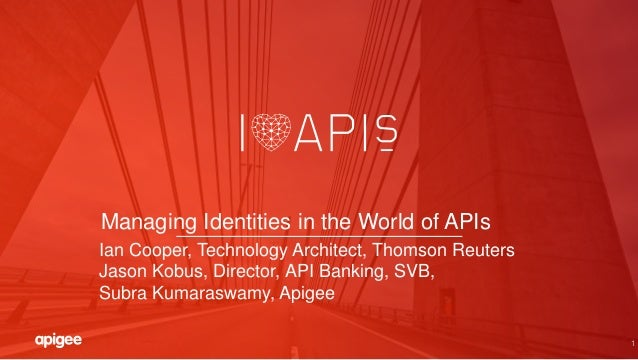 1 Managing Identities in the World of APIs Ian Cooper, Technology Architect, Thomson Reuters Jason Kobus, Director, API Ba...