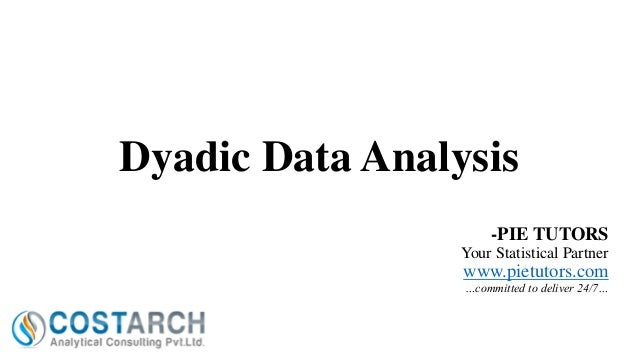 Dyadic Data Analysis -PIE TUTORS Your Statistical Partner  www.pietutors.com …committed to deliver 24/7…