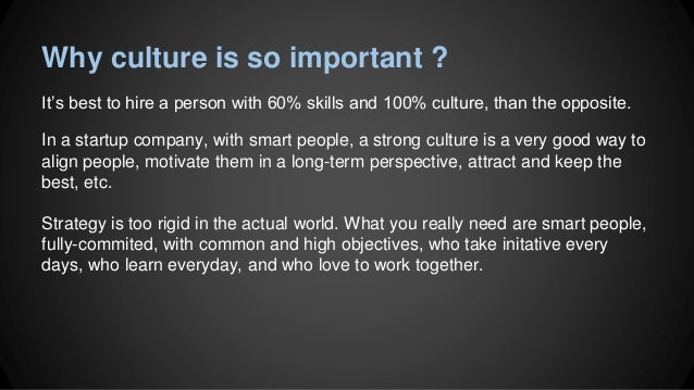 why is culture so important for A great example of this is the start-up buffer, who have a culture so set up for learning, self-improvement and self-actualisation, that they have people from all over the world throwing themselves at working for the company.