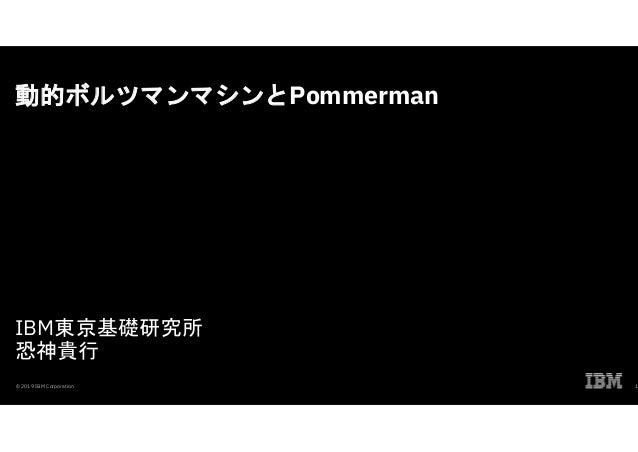 動的ボルツマンマシンとPommerman IBM東京基礎研究所 恐神貴行 © 2019 IBM Corporation 1