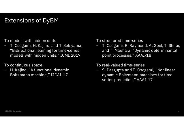 Extensions of DyBM © 2019 IBM Corporation 16 To structured time-series • T. Osogami, R. Raymond, A. Goel, T. Shirai, and T...