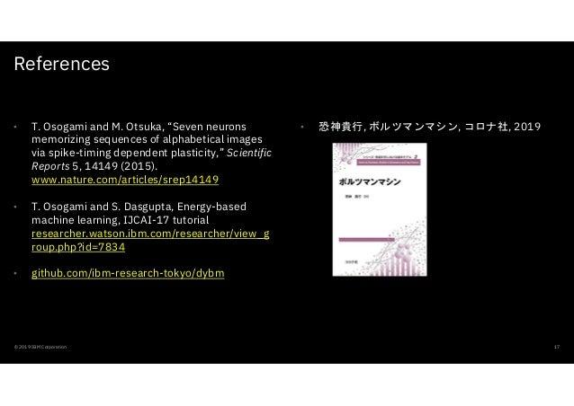 "References © 2019 IBM Corporation 17 • 恐神貴行, ボルツマンマシン, コロナ社, 2019• T. Osogami and M. Otsuka, ""Seven neurons memorizing seq..."