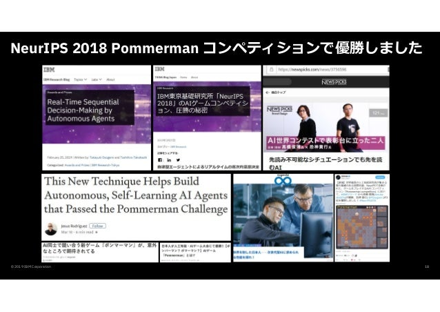NeurIPS 2018 Pommerman コンペティションで優勝しました © 2019 IBM Corporation 18
