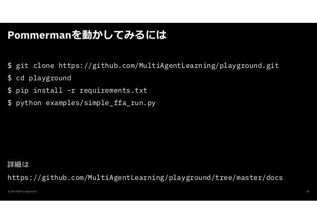 Pommermanを動かしてみるには © 2019 IBM Corporation 29 $ git clone https://github.com/MultiAgentLearning/playground.git $ cd playgro...