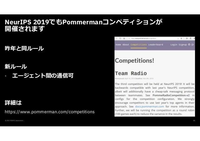 NeurIPS 2019でもPommermanコンペティションが 開催されます © 2019 IBM Corporation 30 昨年と同ルール 新ルール • エージェント間の通信可 詳細は https://www.pommerman.com...
