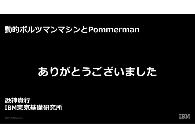 動的ボルツマンマシンとPommerman 恐神貴行 IBM東京基礎研究所 © 2019 IBM Corporation ありがとうございました