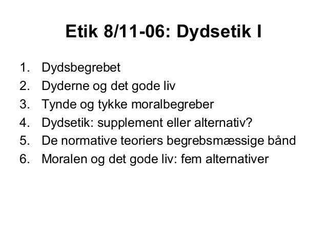 Etik 8/11-06: Dydsetik I1.   Dydsbegrebet2.   Dyderne og det gode liv3.   Tynde og tykke moralbegreber4.   Dydsetik: suppl...