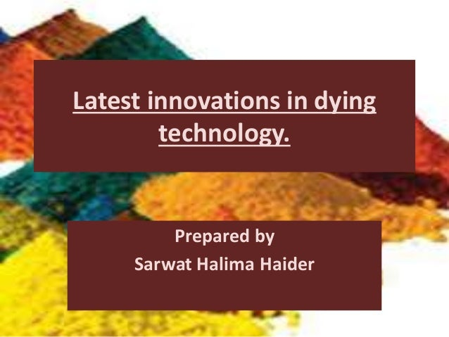 Latest innovations in dying technology. Prepared by Sarwat Halima Haider