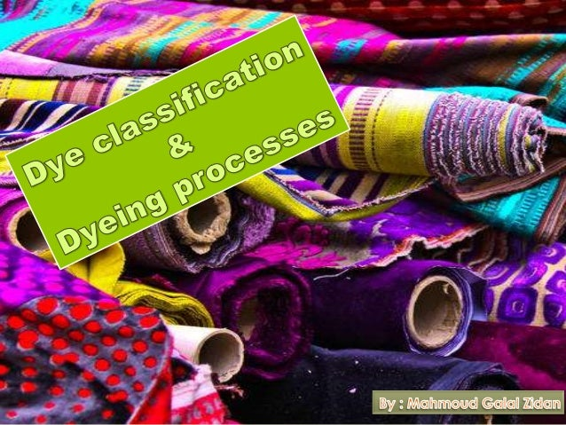 Classification of Dyes  No single class of dye can dye all fibres.  A specific class of dye can only be applied to a giv...