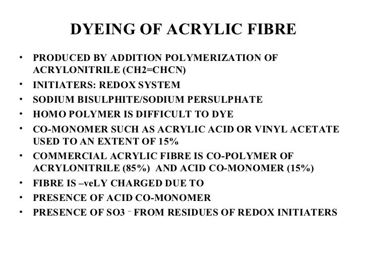DYEING OF ACRYLIC FIBRE <ul><li>PRODUCED BY ADDITION POLYMERIZATION OF ACRYLONITRILE (CH2=CHCN) </li></ul><ul><li>INITIATE...