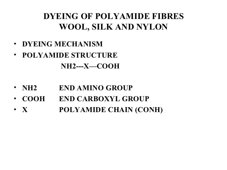 DYEING OF POLYAMIDE FIBRES WOOL, SILK AND NYLON <ul><li>DYEING MECHANISM </li></ul><ul><li>POLYAMIDE STRUCTURE </li></ul><...
