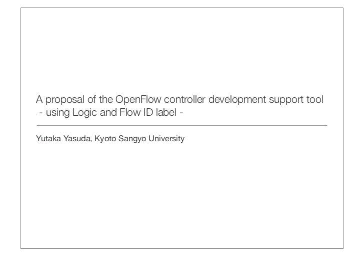 A proposal of the OpenFlow controller development support tool- using Logic and Flow ID label -Yutaka Yasuda, Kyoto Sangyo...