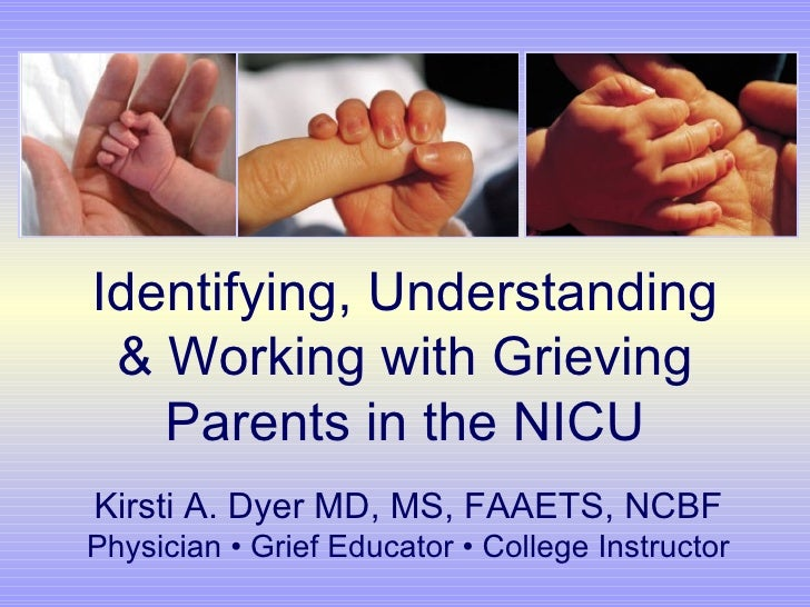 Identifying, Understanding & Working with Grieving Parents in the NICU Kirsti A. Dyer MD, MS, FAAETS, NCBF Physician • Gri...