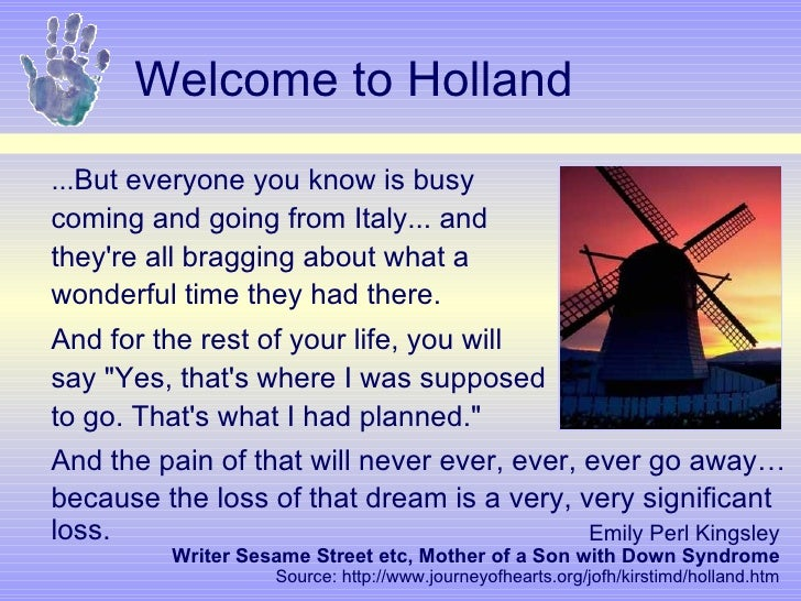 """welcome to holland essay by emily perl kingsley The gene scene a blog for the as a prenatal genetic counselor the essay is written by emily perl kingsley and its called """"welcome to holland."""