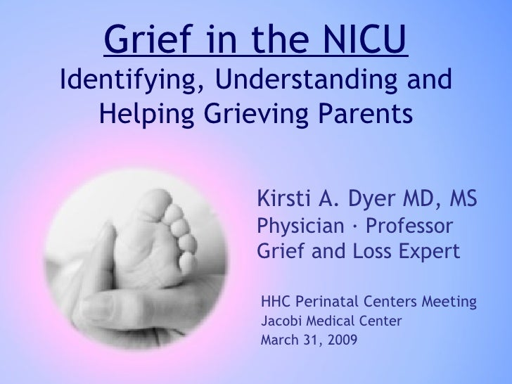 Grief in the NICU Identifying, Understanding and Helping Grieving Parents Kirsti A. Dyer MD, MS Physician · Professor Grie...