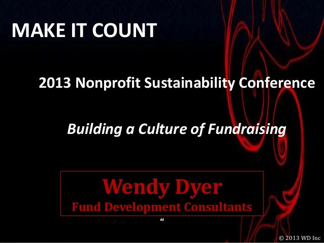 MAKE IT COUNT  2013 Nonprofit Sustainability Conference      Building a Culture of Fundraising           Wendy Dyer      F...