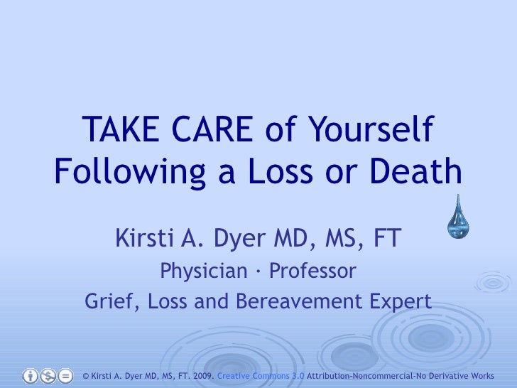 TAKE CARE of Yourself Following a Loss or Death Kirsti A. Dyer MD, MS, FT Physician · Professor Grief, Loss and Bereavemen...