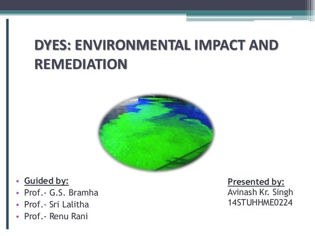 DYES: ENVIRONMENTAL IMPACT AND REMEDIATION • Guided by: • Prof.- G.S. Bramha • Prof.- Sri Lalitha • Prof.- Renu Rani Prese...