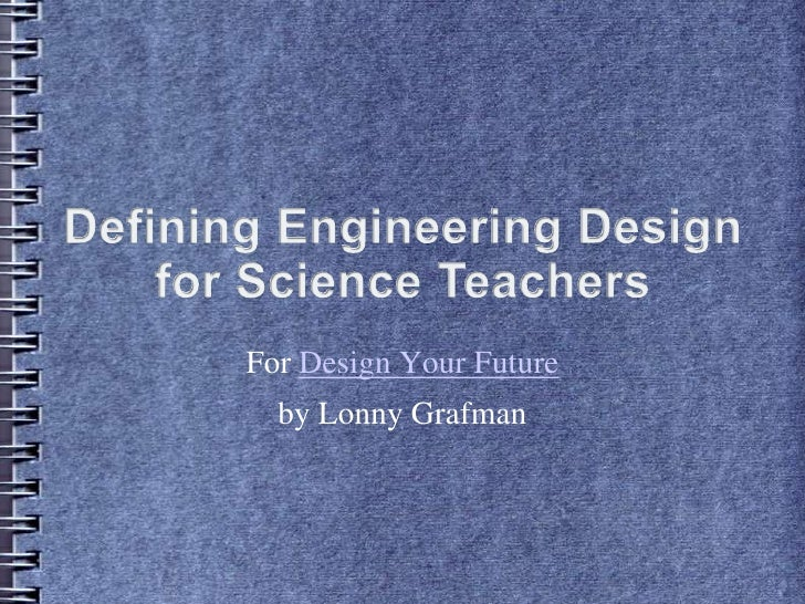 Defining Engineering Design for Science Teachers<br />For Design Your Future<br />by Lonny Grafman<br />