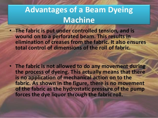 Advantages • Much smaller lots of yarn (as small as 1.0 kg), can be dyed, in comparison to the fiber dyeing route, in whic...