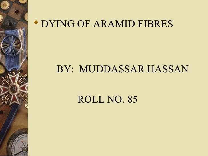  DYING OF ARAMID FIBRES    BY: MUDDASSAR HASSAN       ROLL NO. 85