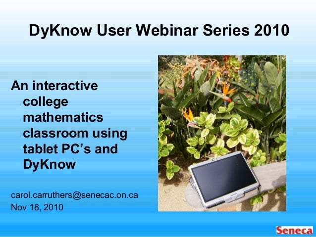 DyKnow User Webinar Series 2010 An interactive college mathematics classroom using tablet PC's and DyKnow carol.carruthers...