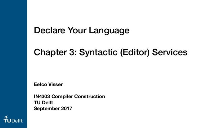 Eelco Visser IN4303 Compiler Construction TU Delft September 2017 Declare Your Language Chapter 3: Syntactic (Editor) Serv...