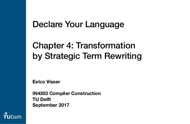Eelco Visser IN4303 Compiler Construction TU Delft September 2017 Declare Your Language Chapter 4: Transformation by Strat...