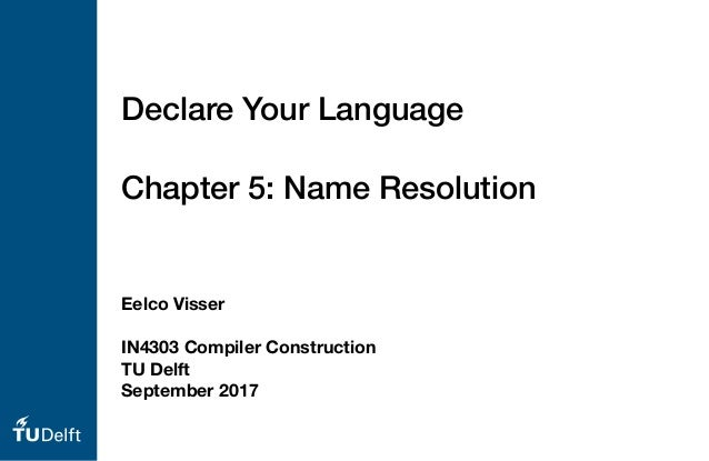 Eelco Visser IN4303 Compiler Construction TU Delft September 2017 Declare Your Language Chapter 5: Name Resolution